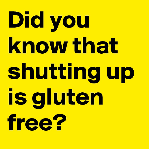 Did you know that shutting up is gluten free?