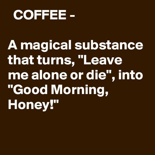 "COFFEE -   A magical substance that turns, ""Leave me alone or die"", into ""Good Morning, Honey!"""