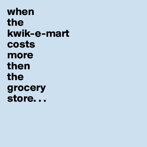 when  the  kwik-e-mart  costs  more  then  the  grocery  store. . .