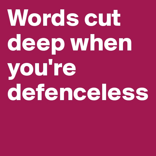 Words cut deep when you're defenceless