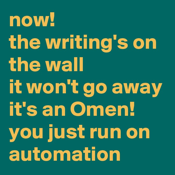 now! the writing's on the wall it won't go away it's an Omen! you just run on automation
