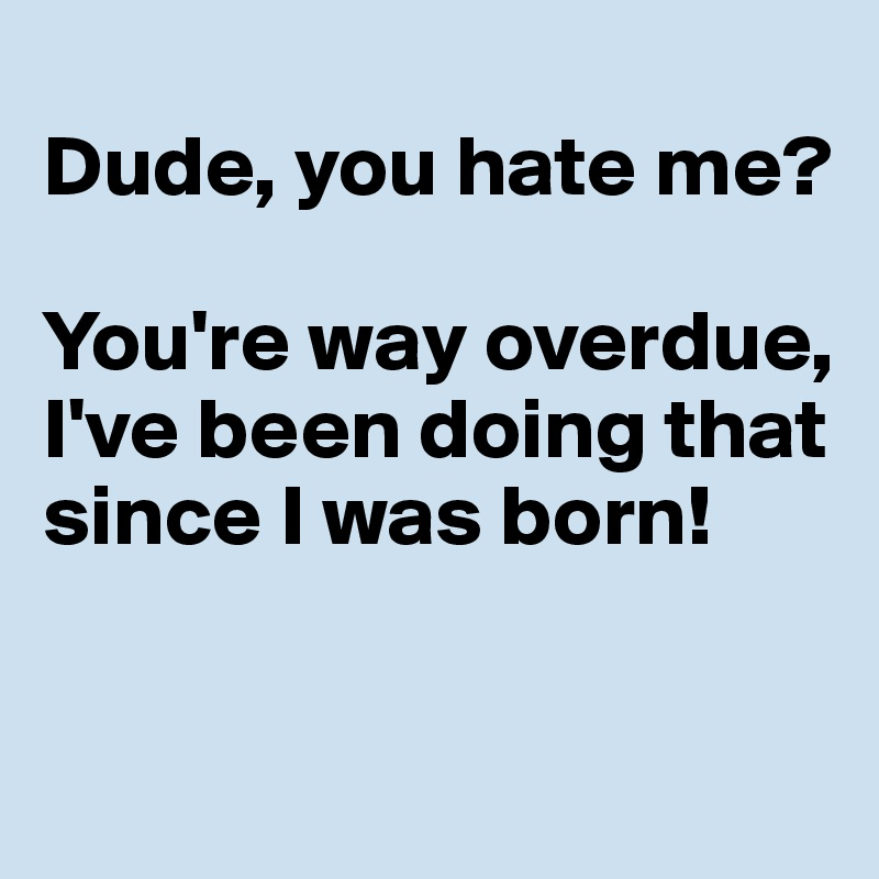 Dude, you hate me?   You're way overdue, I've been doing that since I was born!