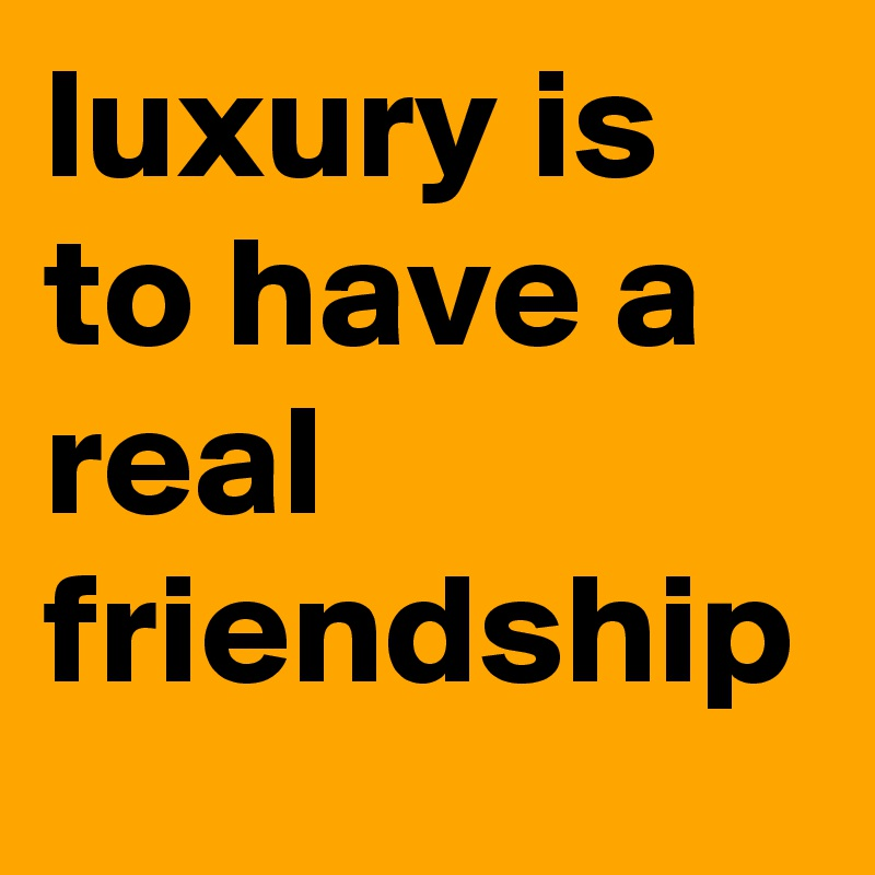 luxury is to have a real friendship