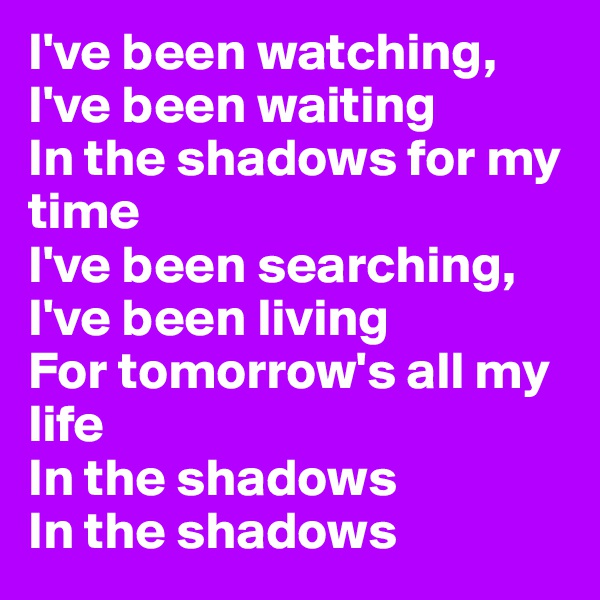 I've been watching, I've been waiting In the shadows for my time I've been searching, I've been living For tomorrow's all my life In the shadows In the shadows