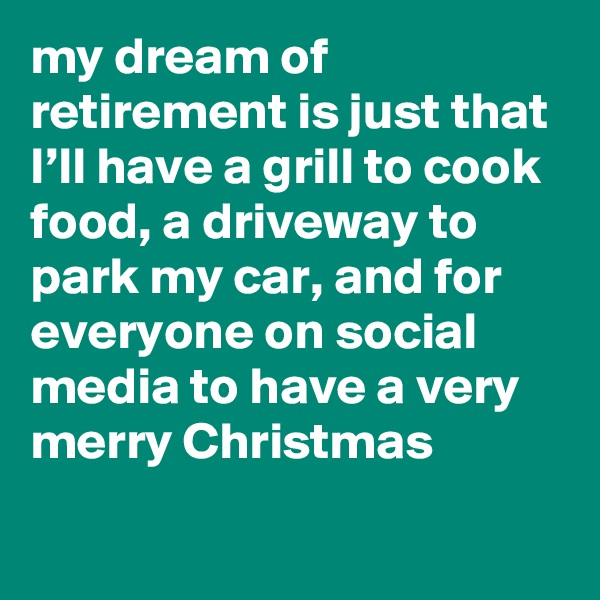 my dream of retirement is just that I'll have a grill to cook food, a driveway to park my car, and for everyone on social media to have a very merry Christmas