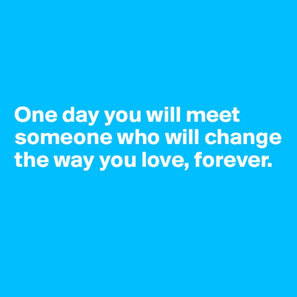 One day you will meet someone who will change the way you love, forever.