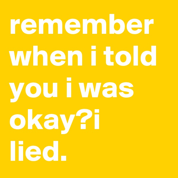 remember when i told you i was okay?i lied.