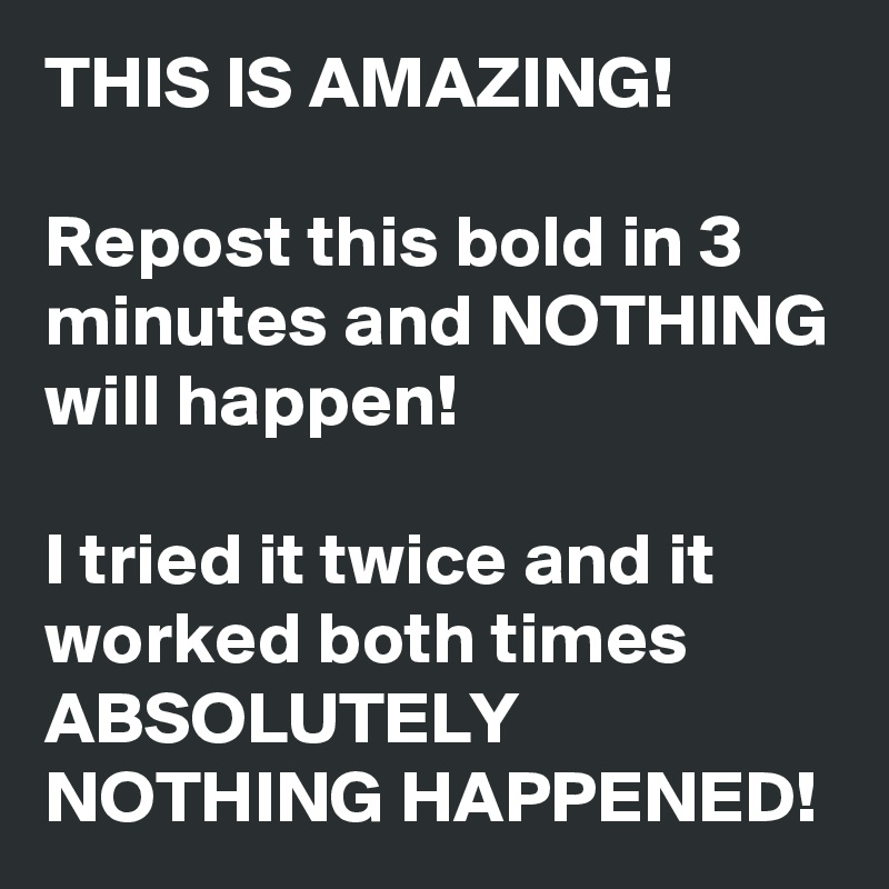 THIS IS AMAZING!  Repost this bold in 3 minutes and NOTHING will happen!   I tried it twice and it worked both times ABSOLUTELY NOTHING HAPPENED!