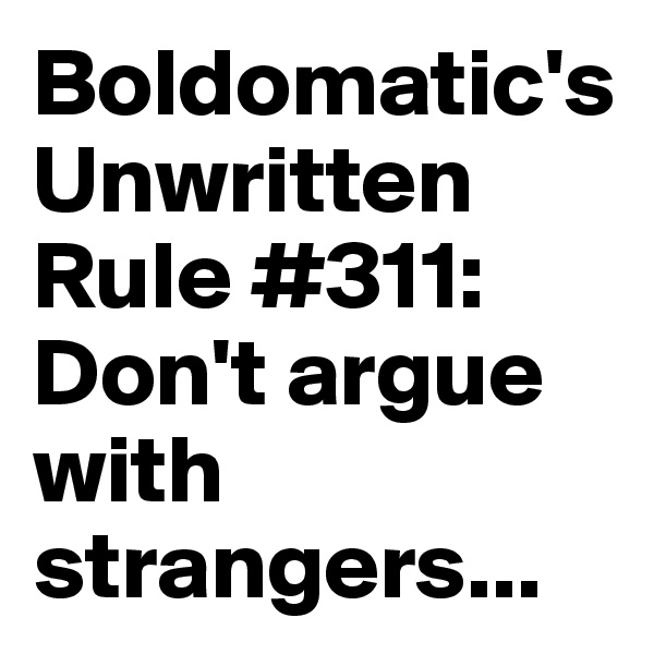 Boldomatic's Unwritten Rule #311: Don't argue with strangers...