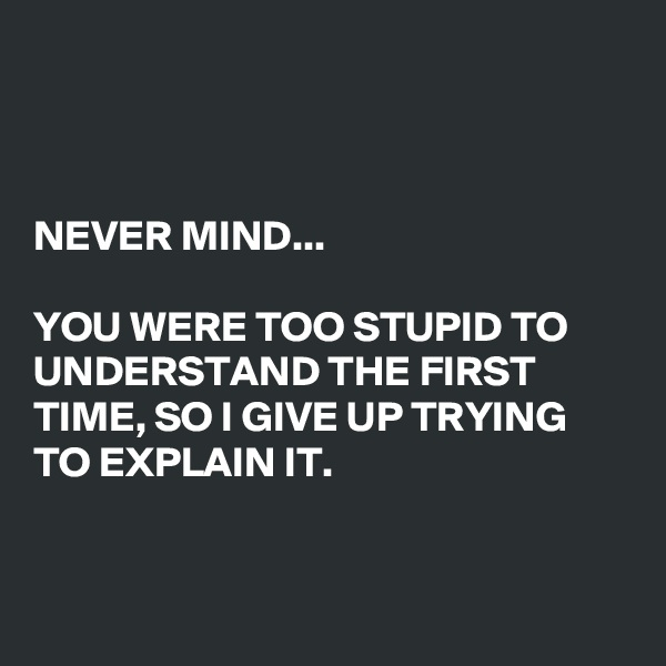 NEVER MIND...  YOU WERE TOO STUPID TO UNDERSTAND THE FIRST TIME, SO I GIVE UP TRYING TO EXPLAIN IT.