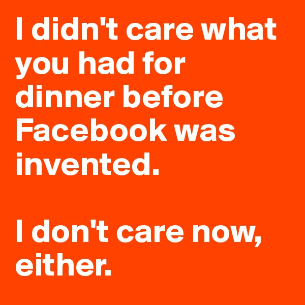 I didn't care what you had for dinner before Facebook was invented.   I don't care now, either.