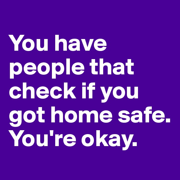 You have people that check if you got home safe. You're okay.