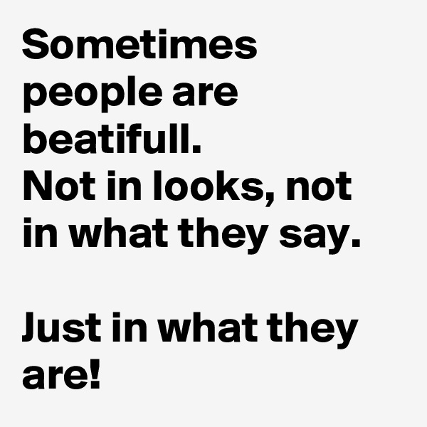 Sometimes people are beatifull.  Not in looks, not in what they say.   Just in what they are!