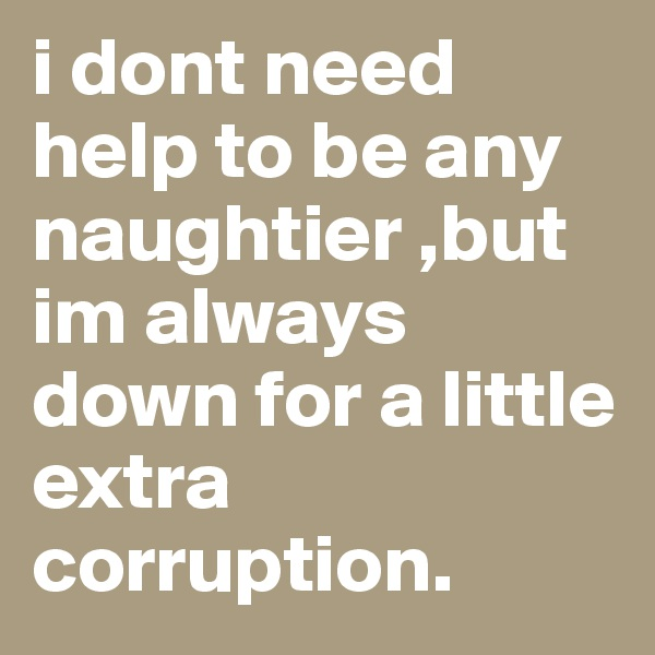 i dont need help to be any naughtier ,but im always down for a little extra corruption.