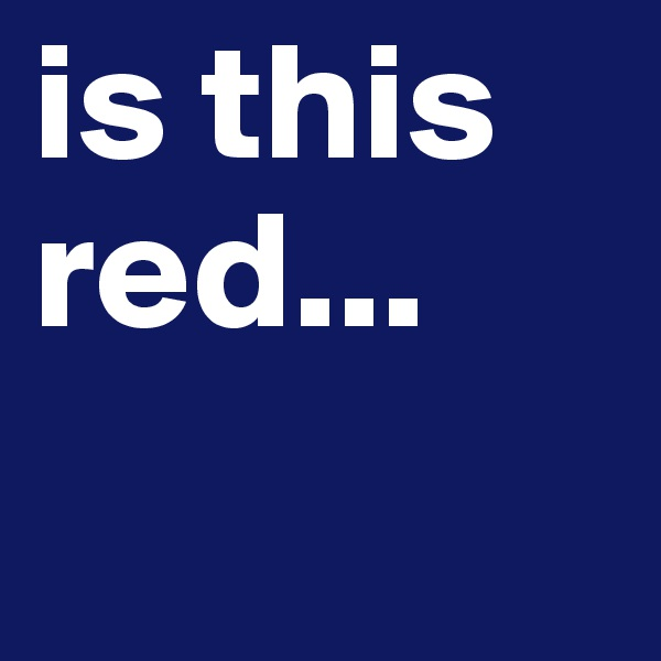 is this red...