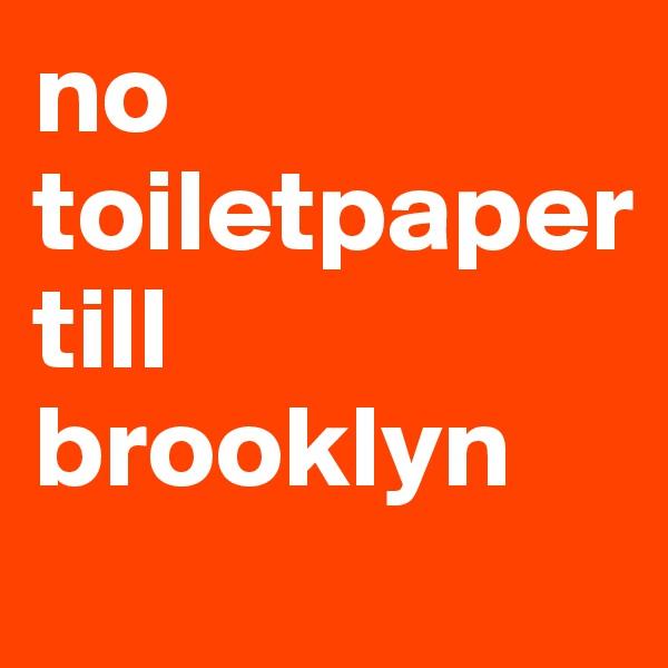 no toiletpaper till brooklyn