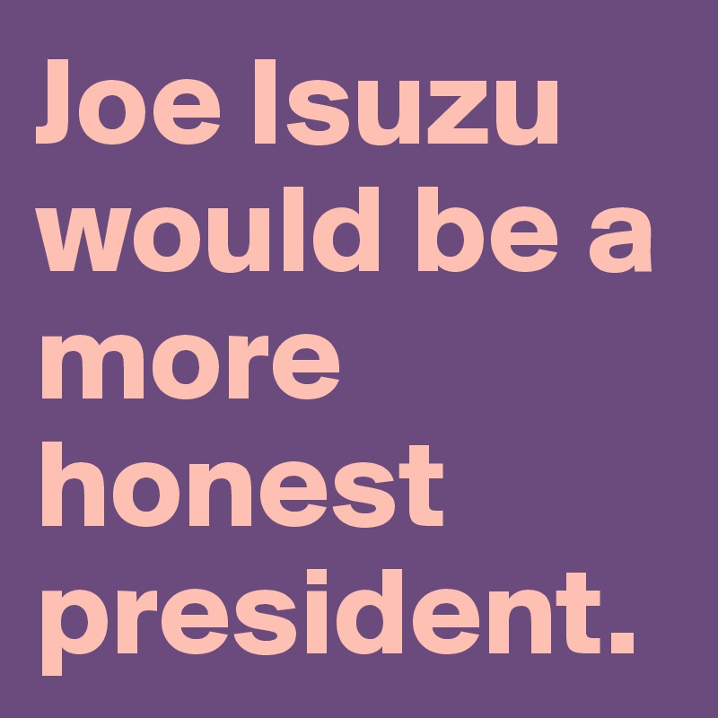 Joe Isuzu would be a more honest president.