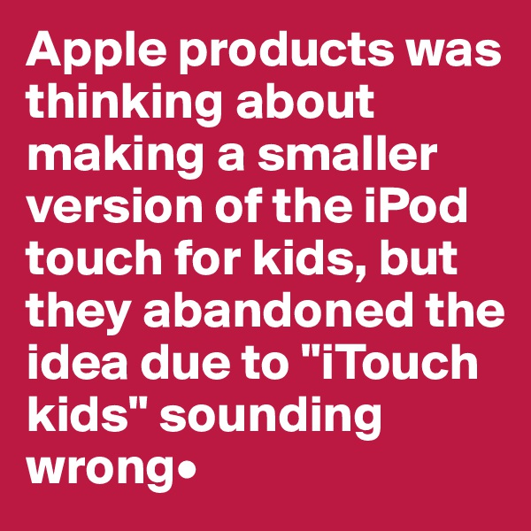 """Apple products was thinking about making a smaller version of the iPod touch for kids, but they abandoned the idea due to """"iTouch kids"""" sounding wrong•"""