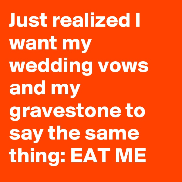 Just realized I want my wedding vows and my gravestone to say the same thing: EAT ME