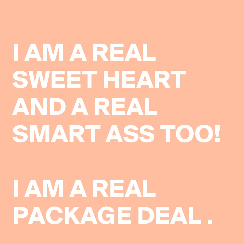 I AM A REAL SWEET HEART AND A REAL SMART ASS TOO!    I AM A REAL PACKAGE DEAL .
