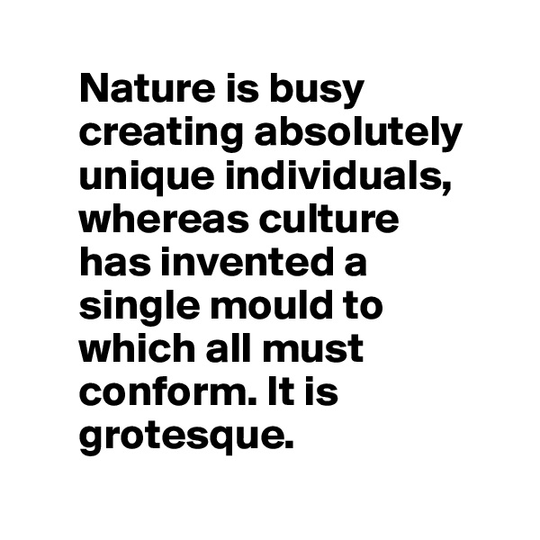 Nature is busy        creating absolutely        unique individuals,       whereas culture        has invented a        single mould to        which all must        conform. It is        grotesque.