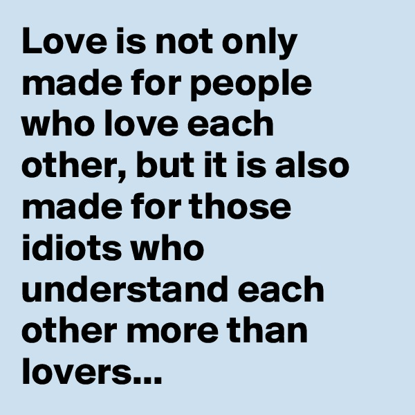Love is not only made for people who love each other, but it is also made for those idiots who understand each other more than lovers...
