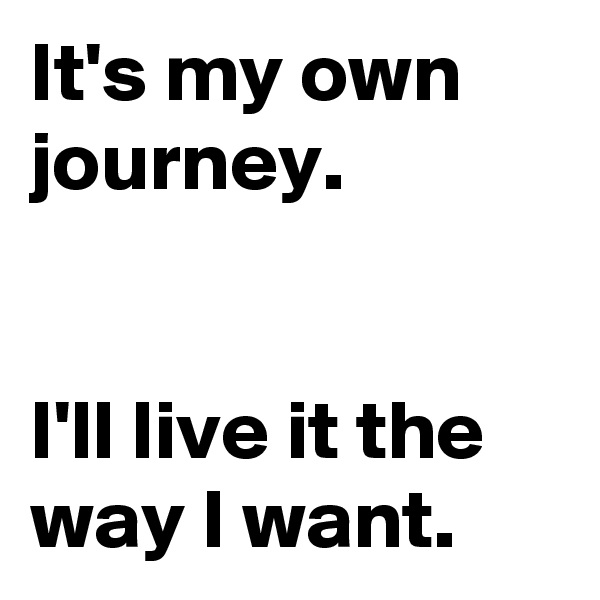 It's my own journey.   I'll live it the way I want.