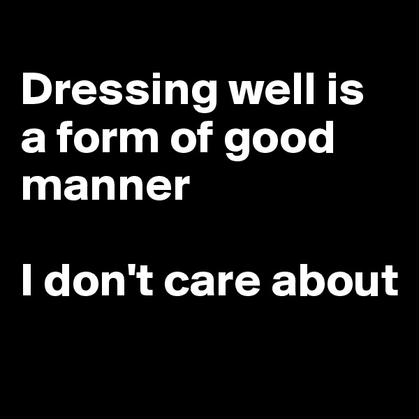 Dressing well is a form of good manner   I don't care about