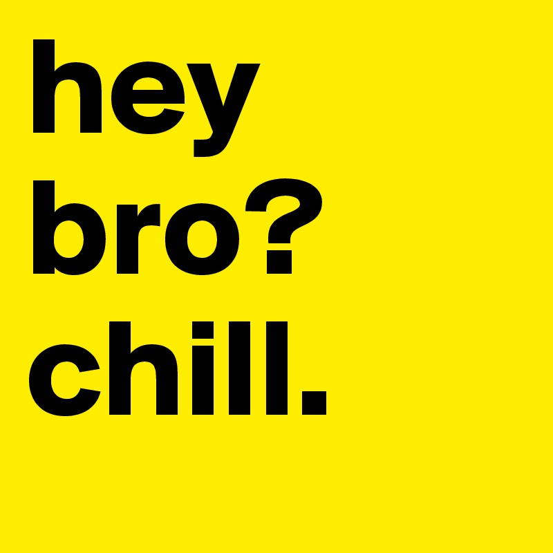 hey bro? chill.