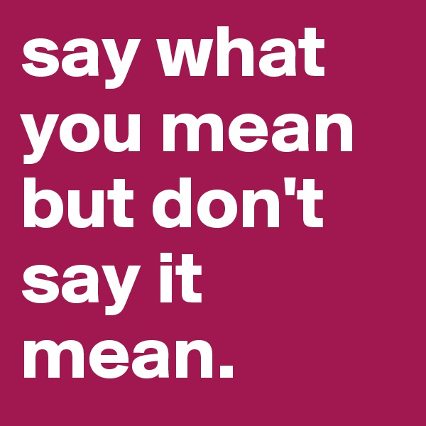 say what you mean but don't say it mean.