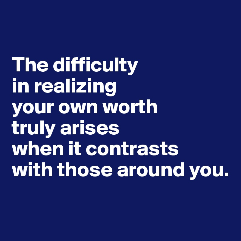 The difficulty  in realizing  your own worth  truly arises  when it contrasts  with those around you.