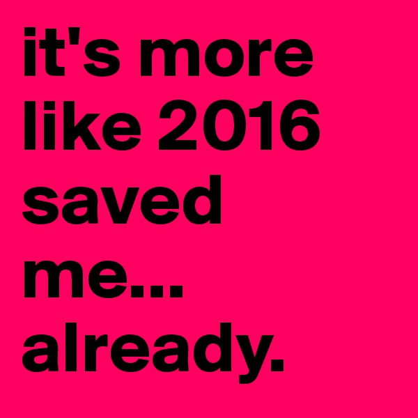 it's more like 2016 saved me... already.
