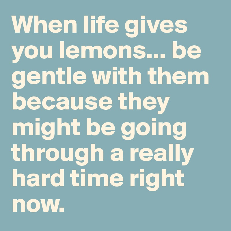 When life gives you lemons... be gentle with them because they might be going through a really hard time right now.
