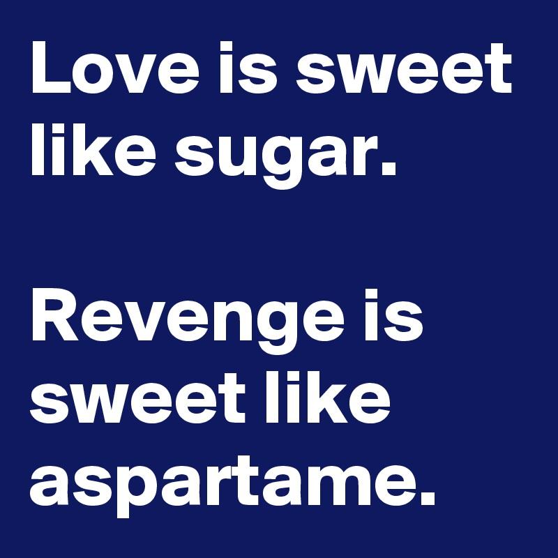 Love is sweet like sugar.  Revenge is sweet like aspartame.