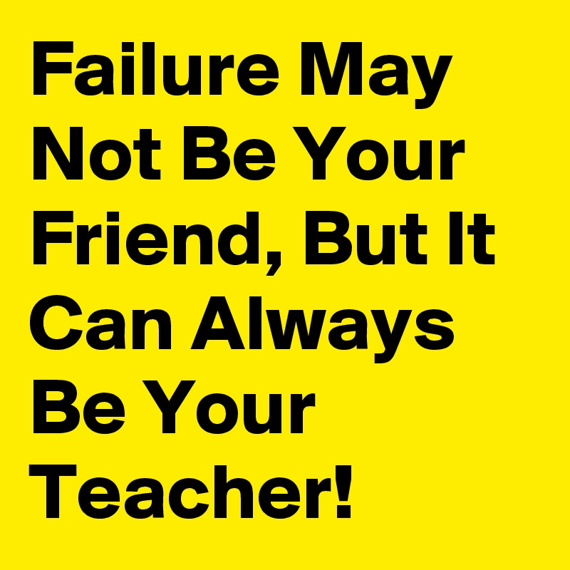 Failure May Not Be Your Friend, But It Can Always Be Your Teacher!