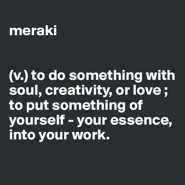 meraki   (v.) to do something with soul, creativity, or love ; to put something of yourself - your essence, into your work.