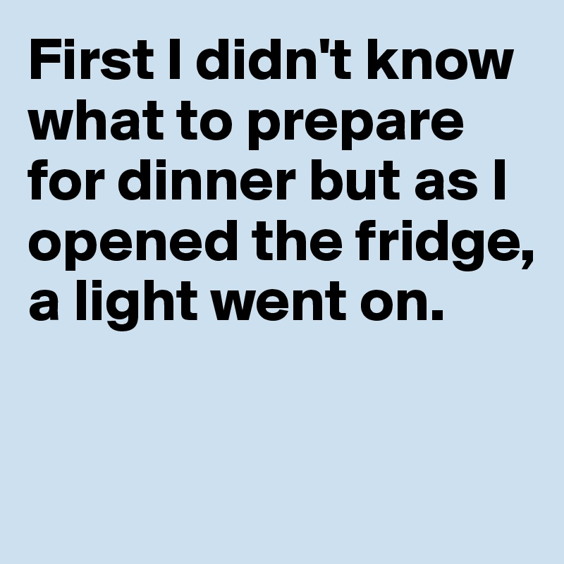 First I didn't know what to prepare for dinner but as I opened the fridge, a light went on.