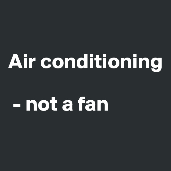 Air conditioning   - not a fan