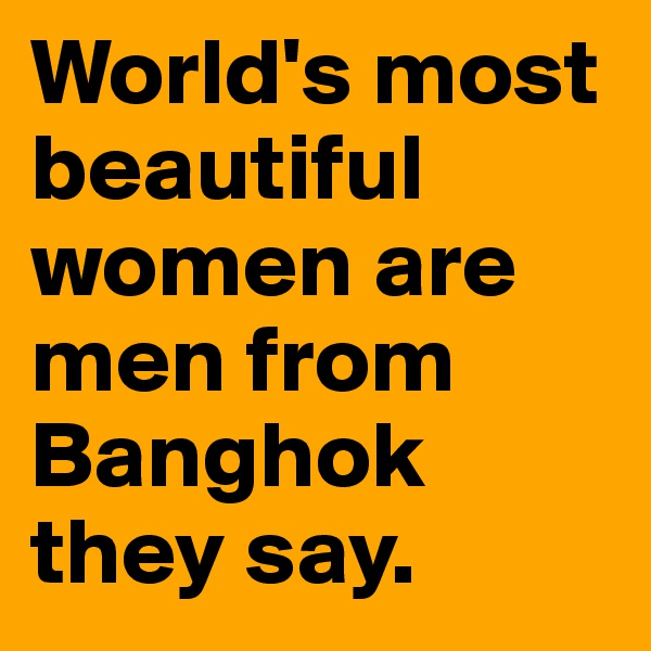 World's most beautiful women are men from Banghok they say.