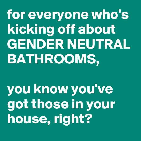 for everyone who's kicking off about GENDER NEUTRAL BATHROOMS,  you know you've got those in your house, right?