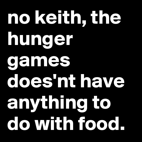 no keith, the hunger games does'nt have anything to do with food.