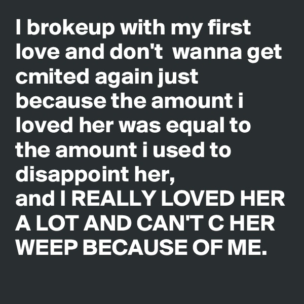 I brokeup with my first love and don't  wanna get cmited again just because the amount i loved her was equal to the amount i used to disappoint her,  and I REALLY LOVED HER A LOT AND CAN'T C HER WEEP BECAUSE OF ME.