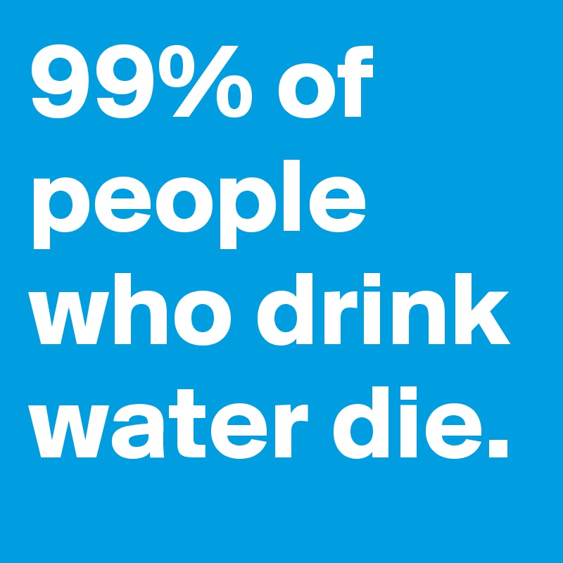 99% of people who drink water die.