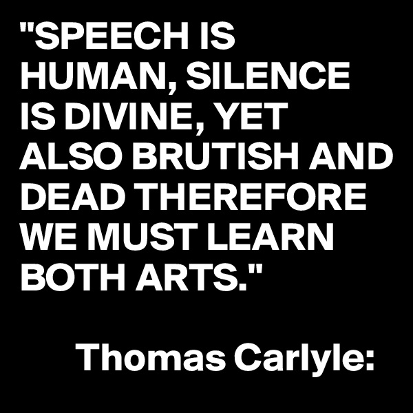 """""""SPEECH IS HUMAN, SILENCE IS DIVINE, YET ALSO BRUTISH AND DEAD THEREFORE WE MUST LEARN BOTH ARTS.""""         Thomas Carlyle:"""