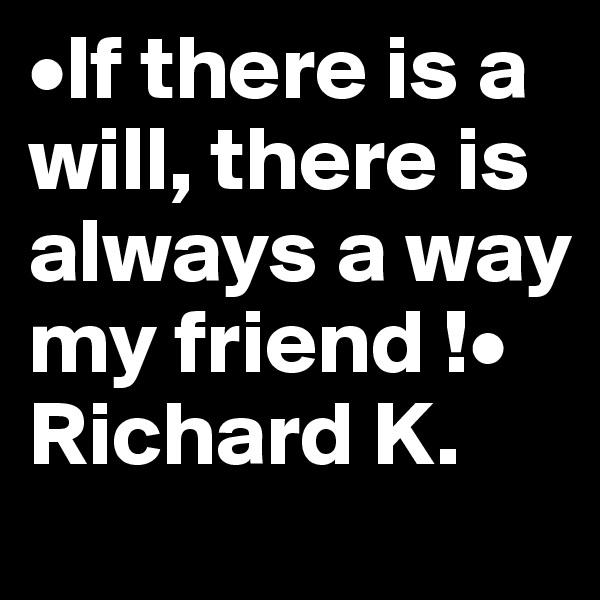 •If there is a will, there is always a way my friend !• Richard K.