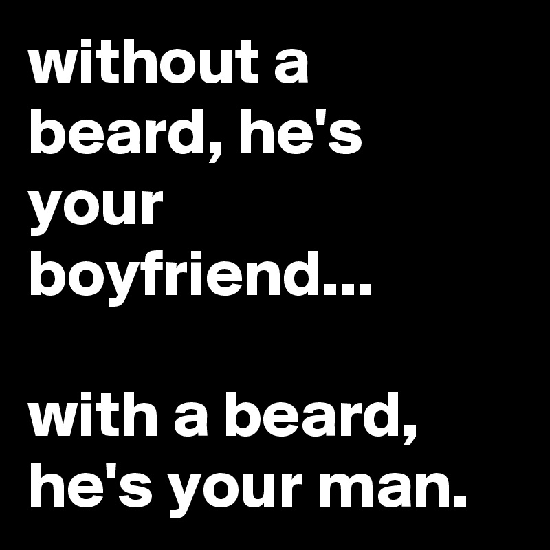 without a beard, he's your boyfriend...  with a beard, he's your man.