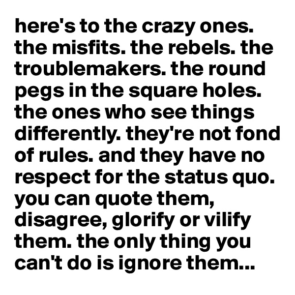 here's to the crazy ones. the misfits. the rebels. the troublemakers. the round pegs in the square holes. the ones who see things differently. they're not fond of rules. and they have no respect for the status quo. you can quote them, disagree, glorify or vilify them. the only thing you can't do is ignore them...