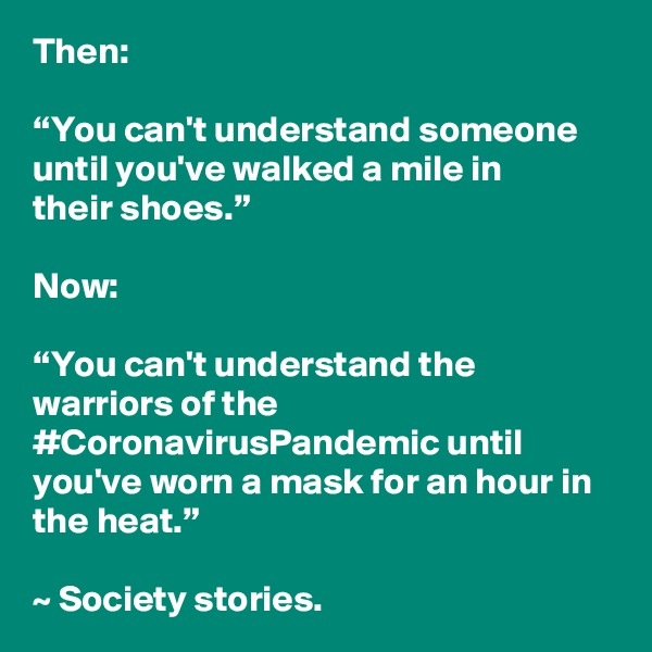 """Then:  """"You can't understand someone until you'vewalkeda mile in theirshoes.""""  Now:  """"You can't understand the warriors of the #CoronavirusPandemic until you've worn a mask for an hour in the heat.""""  ~ Society stories."""