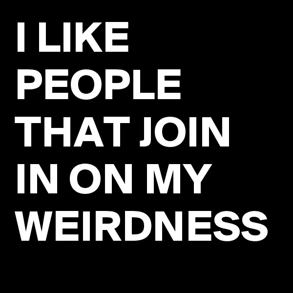 I LIKE PEOPLE THAT JOIN IN ON MY WEIRDNESS