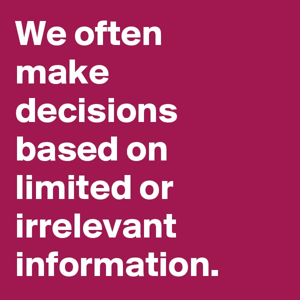 We often  make decisions based on limited or irrelevant information.